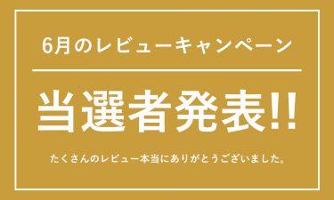 6月のレビューキャンペーン投稿者発表!!